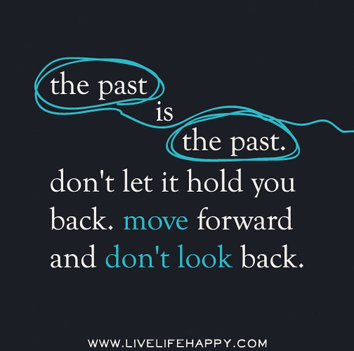 The past is the past. Don't let it hold you back. Move forward and don't look back.