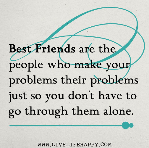 Friend Quotes Alone: Best Friends Are The People Who Make Your Problems Their