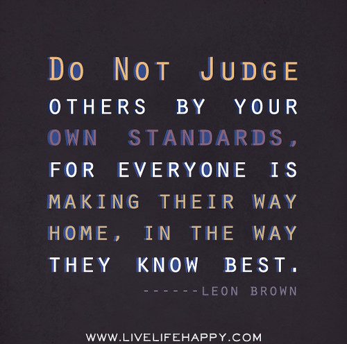 Do not judge others by your own standards, for everyone is making their way home, in the way they know best. - Leon Brown