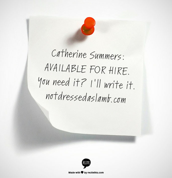 Catherine Summers: Available for hire. You need it? I'll write it. notdressedaslamb.com
