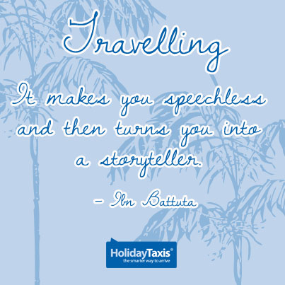 Travelling: it makes you speechless and then turns you into a storyteller. – Ibn Battuta