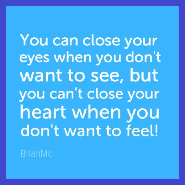 you can close your eyes when you dont want to see but you cant close your heart,quote, BrianMc