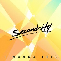 Secondcity – I Wanna Feel