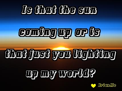 Is that the sun coming up..or is that just you lighting up my world, BrianMc, love quote