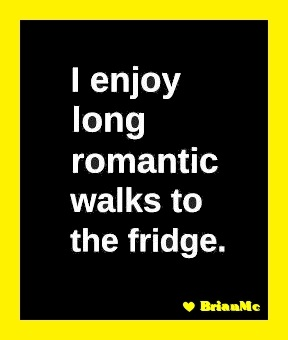I enjoy long romantic walks to the fridge-BrianMc-quotes