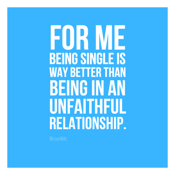 For me being single is way better than being in an unfaithful relationship, unfaithful quote