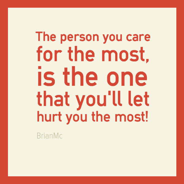 The person you care for the most is the one that you'll let hurt you the most,quote,BrianMc