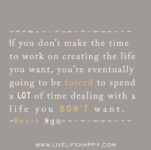 If you don't make the time to work on creating the life you want, you're eventually going to be forced to spend a LOT of time dealing with a life you DON'T want. -Kevin Ngo