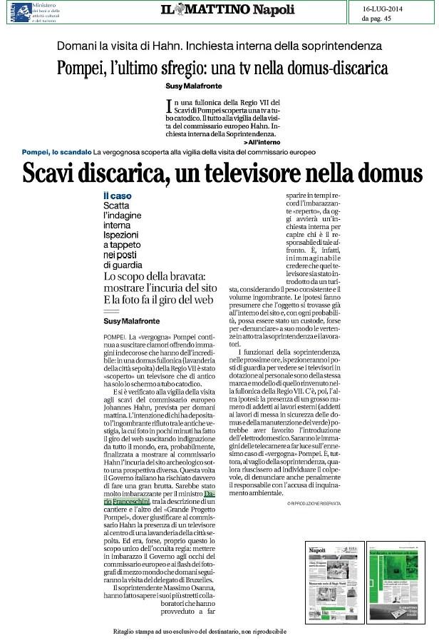 POMPEI ARCHEOLOGIA e BENI CULTURALI: Grande Progetto Pompei - Domani la Vista di Hahn e Franceschini. Facebook - La vergognosa scoperta, Pompei, l`ultimo sfregio: una tv nella domus-discarica, IL MATTINO NAPOLI (16|07|2014), p. 45.