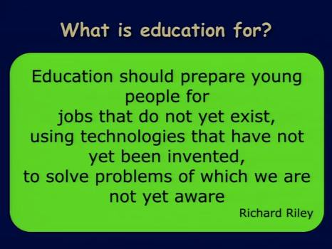 """Education should prepare young people for jobs that do not yet exist, using technologies that have not yet been invented, to solve problems of which we are not yet aware"" --Richard Riley"
