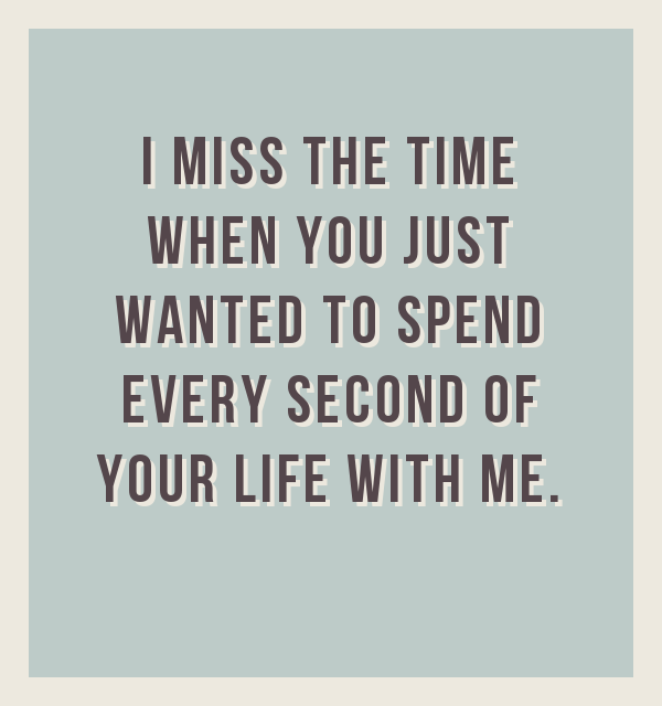 I miss the time when you just wanted to spend every second of your life with me!, quote by BrianMc