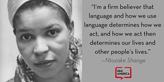 "penamerican: ""I'm a firm believer that language and how we use language determines how we act, and how we act then determines our lives and other people's lives."" —Ntozake Shange"