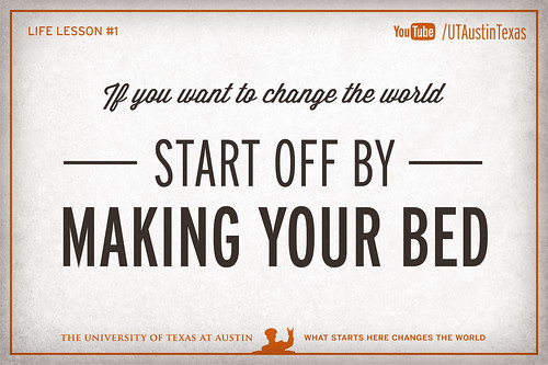 10 Life Lessons from Admiral William McRaven delivered during the 131st Spring Commencement at The University of Texas at Austin.If you want to change the world, start off by making your bed.[Watch] youtu.be/yaQZFhrW0fU[Read] www.utexas.edu/news/2014/05/16/admiral-mcraven-commenceme...