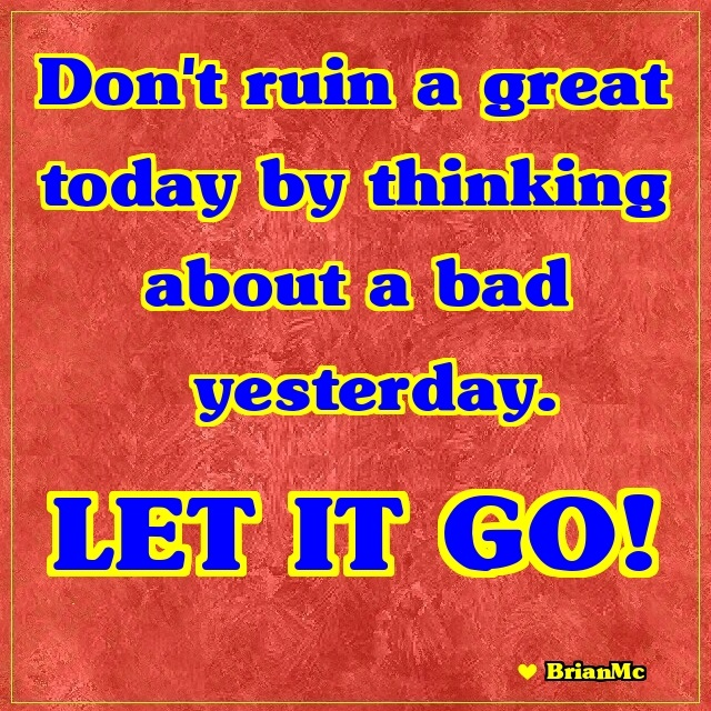 Dont-ruin-a-great-today-by-thinking-about-a-bad-yesterday-BrianMc-quote