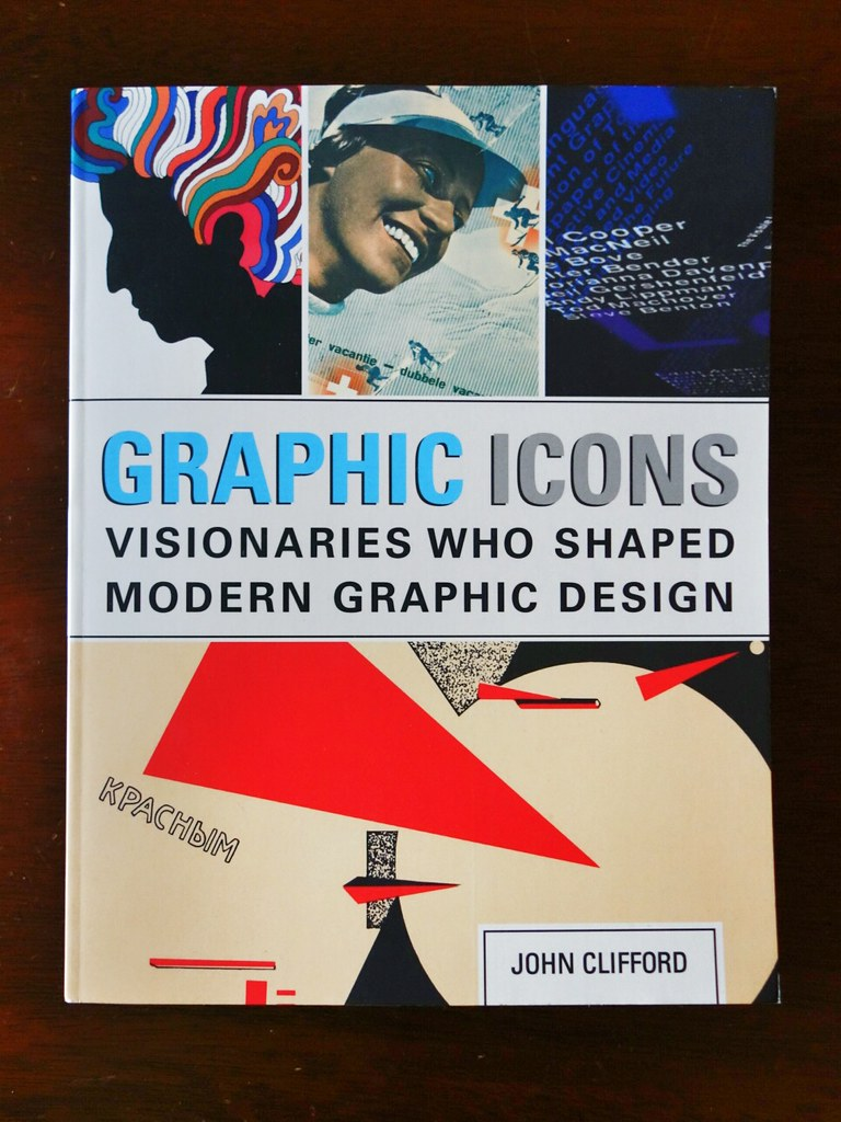 Graphic Icons: Visionaries Who Shaped Modern Graphic Design by John Clifford
