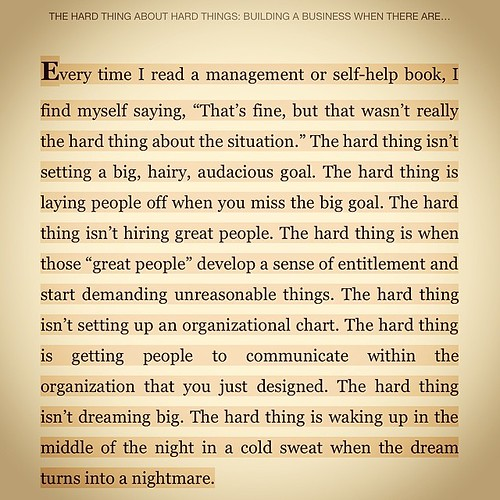 "Ben Horowitz on the hard thing about hard things… -- Every time I read a management or self-help book, I find myself saying, ""That's fine, but that wasn't really the hard thing about the situation."" The hard thing isn't setting a big, hairy, audacious"