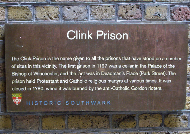 The Clink brown plaque - Clink Prison. The Clink Prison is the name given to all the prisons that have stood on a number of sites in this vicinity. The first prison in 1127 was a cellar in the Palace of the Bishop of Winchester, and the last was in Deadman's Place (Park Street). The prison held Protestant and Catholic religious martyrs at various times. It was closed in 1780, when it was burned by the anti-Catholic Gordon rioters.