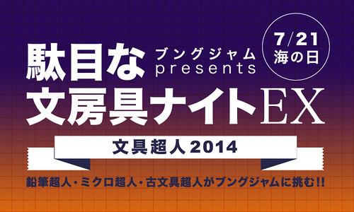 7月21日(月) 「駄目な文房具ナイトEX~文房具超人サミット2014~」で文具超人と対決します!