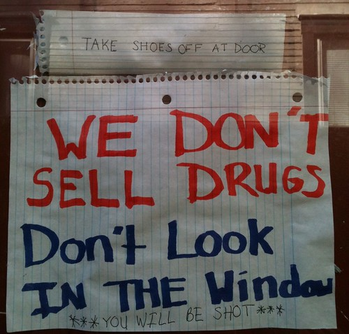 Take shoes off at door. We don't sell drugs. Don't look in the window. ***You will be shot.***