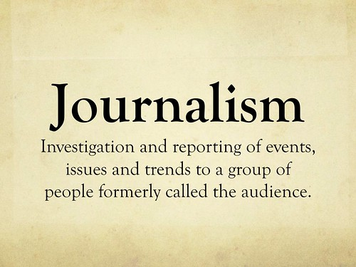Journalism = Investigation and reporting of events, issues and trends to a group of people formerly called the audience - Economist