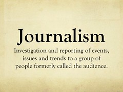 Journalism = Investigation and reporting of events, issues and trends to a group of people formerly called the audience.