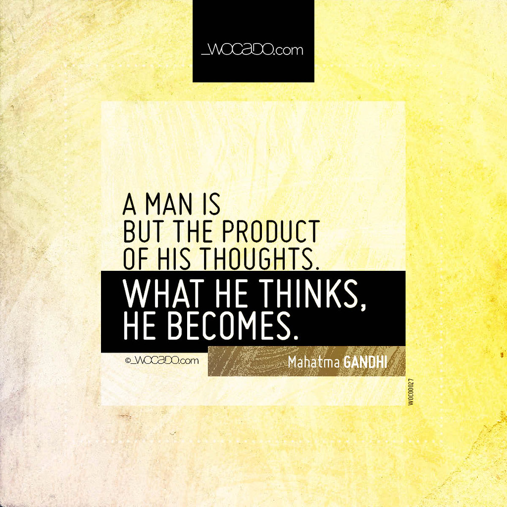 A Man Is But The Product Of His Thoughts